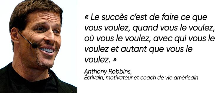Citation d'Anthony Robbins : « Le succès c'est de faire ce que vous voulez, quand vous le voulez, où vous le voulez, avec qui vous le voulez et autant que vous le voulez. »