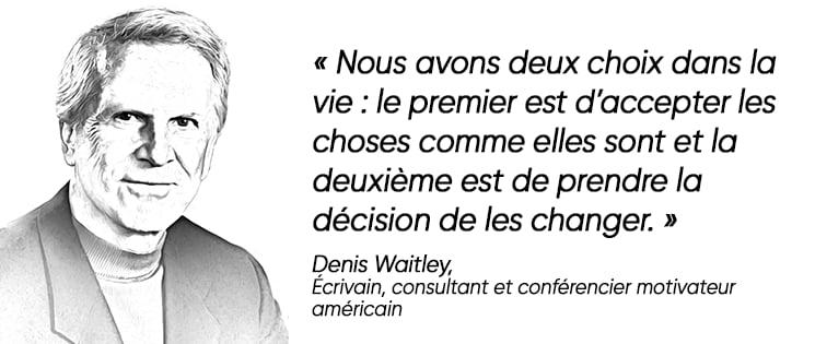 """Citation positive de Denis Waitley : """"Nous avons deux choix dans la vie : le premier est d'accepter les choses comme elles sont et la deuxième est de prendre la décision de les changer."""""""